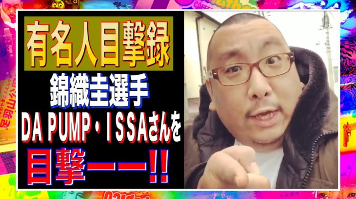 【有名人目撃録】錦織圭選手/DA PUMP・ISSAさん